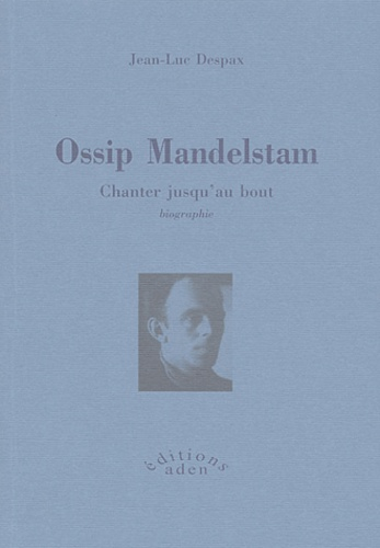 Jean-Luc Despax - Ossip Mandelstam - Chanter jusqu'au bout.