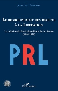 Jean-Luc Dusseaux - Le regroupement des droites à la Libération - La création du Parti républicain de la Liberté (1944-1951).