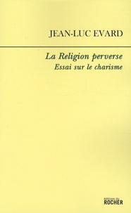 Jean-Luc Evard - La Religion perverse - Essai sur le charisme.