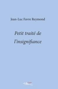 Jean-Luc Favre Reymond - Petit traité de l'insignifiance.