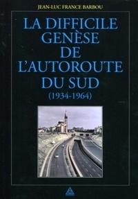 Jean-luc France-barbou - La difficile genèse de l'autoroute du Sud (1934-1964).