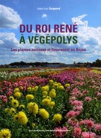 Jean-Luc Gaignard - Du roi René à Végépolys - Les plantes naissent et fleurissent en Anjou.