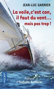Jean-Luc Garnier - La voile, c'est con, il faut du vent... mais pas trop !.