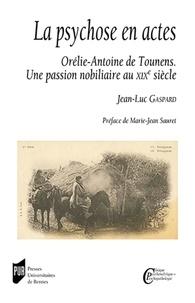 Jean-Luc Gaspard - La psychose en actes - Orélie-Antoine de Tounens - Une passion nobiliaire au XIXe siècle.
