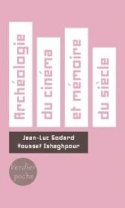 Jean-Luc Godard et Youssef Ishaghpour - Archéologie du cinéma et mémoire du siècle - Dialogue. Suivi de J.-L.G. cinéaste de la vie moderne. Le poétique dans l'historique.