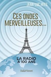Jean-Luc Hees - Ces ondes merveilleuses - Les cent ans de la radio.
