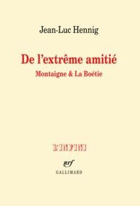 Jean-Luc Hennig - De l'extrême amitié - Montaigne et La Boétie.