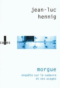 Jean-Luc Hennig - Morgue - Enquête sur le cadavre et ses usages.
