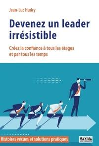 Jean-Luc Hudry - Devenez un leader irrésistible - Créez la confiance à tous les étages et par tous les temps.