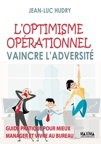 Jean-Luc Hudry - L'optimisme opérationnel - Vaincre l'adversité. Guide pratique pour mieux manager et vivre au bureau.