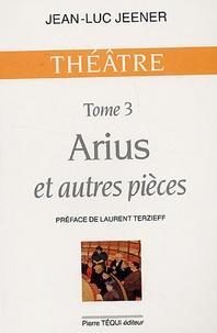Jean-Luc Jeener - Arius et autres pièces - Tome 3, Arius ; Oubangui-Chari ; La Trahison ; Subvention ; Jeanne d'Arc.