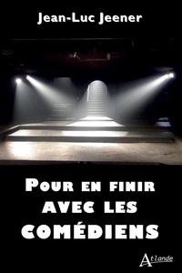 Jean-Luc Jeener - Pour en finir avec les comédiens.