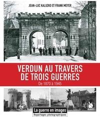 Jean-Luc Kaluzko et Franck Meyer - Verdun au travers de trois guerres 1870-1945.