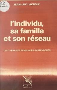 Jean-Luc Lacroix et Jean Guilhot - L'individu, sa famille et son réseau - Les thérapies familiales systémiques.