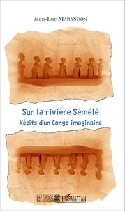 Jean-Luc Marandon - Sur la rivière Sémélé - Récits d'un Congo imaginaire.