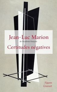 Jean-Luc Marion - Certitudes négatives.