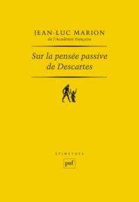 Jean-Luc Marion - Sur la pensée passive de Descartes.