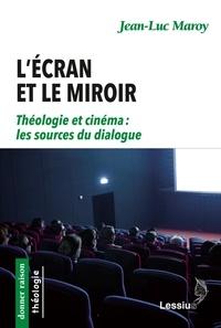 Jean-Luc Maroy - L'écran et le miroir - Théologie et cinéma : les sources du dialogue.