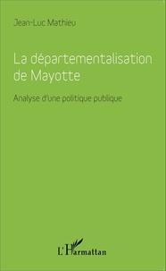 La départementalisation de Mayotte- Analyse d'une politique publique - Jean-Luc Mathieu |
