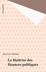 Jean-Luc Mathieu - La maîtrise des finances publiques - Un exposé pour comprendre, un essai pour réfléchir.