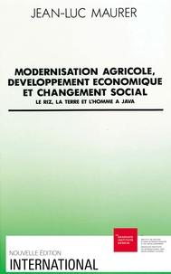 Jean-Luc Maurer - Modernisation agricole, développement économique et changement social - Le riz, la terre et l'homme à Java.