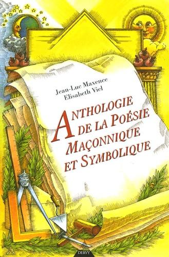 Jean-Luc Maxence et Elisabeth Viel - Anthologie de la poésie maçonnique et symbolique - XVIIIe, XIXe et XXe siècles.