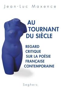 Jean-Luc Maxence - Au tournant du siècle - Regard critique sur la poésie française contemporaine.