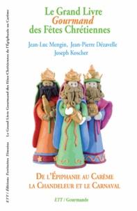 Jean-Luc Mengin et Jean-Pierre Dezavelle - Le Grand Livre Gourmand des Fêtes Chrétiennes - De l'Epiphanie au Carême, la Chandeleur et le Carnaval.
