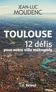 Jean-Luc Moudenc - Toulouse, 12 défis pour notre ville métropole.
