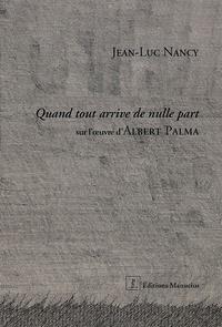Jean-Luc Nancy - Quand tout arrive de nulle part - Sur l'oeuvre d'Albert Palma.