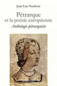 Jean-Luc Nardone - Pétrarque et la poésie européenne - Anthologie pétrarquiste bilingue.
