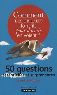 Jean-Luc Nothias - Comment les oiseaux font-ils pour dormir en volant ? - 50 questions essentielles et surprenantes.