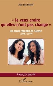 """Jean-Luc Palicot - """"Je veux croire qu'elles n'ont pas changé"""" - Un jeune Français en Algérie (1974 à 1977)."""