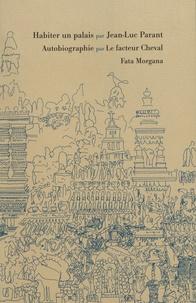 Jean-Luc Parant - Habiter un palais ; Autobiographie par le facteur Cheval.