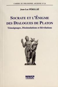 Jean-Luc Périllié - Socrate et l'énigme des dialogues de Platon - Témoignages, dissimulations et révélations.