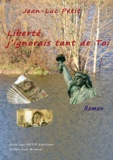 Jean-Luc Petit - Liberté, j'ignorais tant de Toi - Le roman de la Liberté.