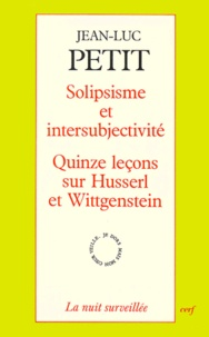 Jean-Luc Petit - SOLIPSISME ET INTERSUBJECTIVITE. - Quinze leçons sur Husserl et Wittgenstein.