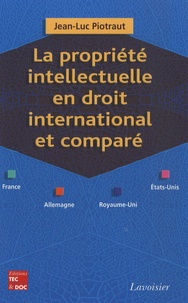 Jean-Luc Piotraut - La propriété intellectuelle en droit international et comparé (France, Allemagne, Royaume-Uni, Etats-Unis).