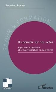 Jean-Luc Prades - Du pouvoir sur nos actes - Sujets de l'actepouvoir et sociopsychanalyse en mouvement.