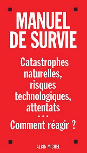 Manuel de survie. Catastrophes naturelles, risques technologiques, attentats...