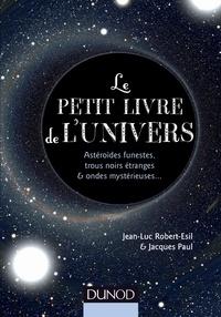 Jean-Luc Robert-Esil et Jacques Paul - Le petit livre de l'Univers - Astéroïdes funestes, trous noirs étranges et ondes mystérieuses….