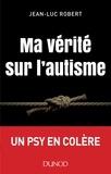 Jean-Luc Robert - Ma vérité sur l'autisme.