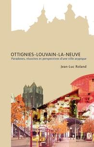 Jean-Luc Roland - Ottignies-Louvain-la-Neuve - Paradoxes, réussites et perspectives d'une ville atypique.