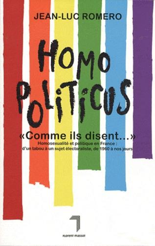 """Jean-Luc Romero - Homopoliticus """" Comme ils disent..."""" - Homosexualité et politique en France : d'un tabou à un sujet électoraliste, de 1960 à nos jours."""