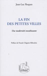 Jean-Luc Roques - La fin des petites villes - Une modernité envahissante.