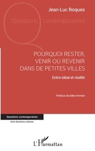 Jean-Luc Roques - Pourquoi rester, venir ou revenir dans de petites villes - Entre idéal et réalité.