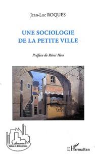 Jean-Luc Roques - Une sociologie de la petite ville.