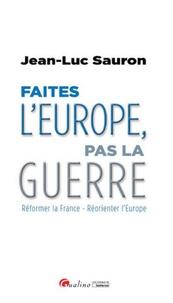 Faites lEurope, pas la guerre - Réformer la France - Réorienter lEurope.pdf