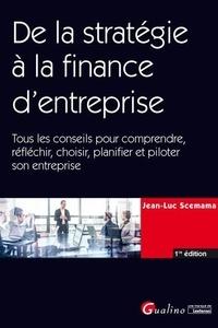 Jean-Luc Scemama - De la stratégie à la finance d'entreprise - Tous les conseils pour comprendre, réfléchir, choisir, planifier et piloter son entreprise.