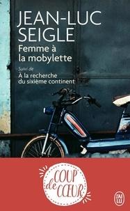 Jean-Luc Seigle - Femme à la mobylette - Suivi de A la recherche du sixièle continent.